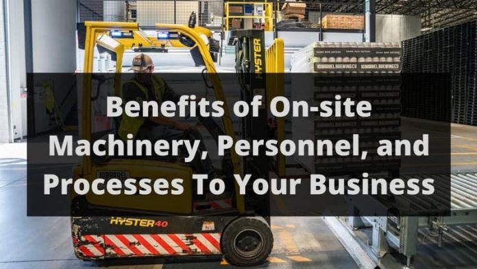 Benefits of On-site Machinery, Personnel, and Processes To Your Business