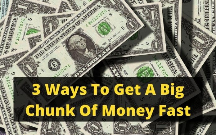 3 Ways To Get A Big Chunk Of Money Fast